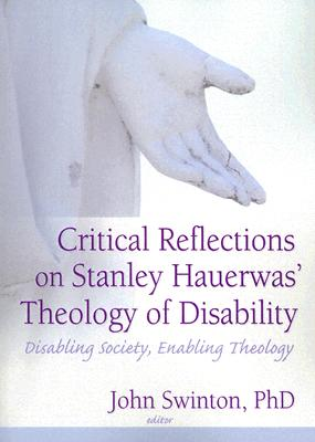 Critical Reflections Of Stanley Hauerwas' Theology Of Disability By Swinton, John (EDT)/ Hauerwas, Stanley (EDT)